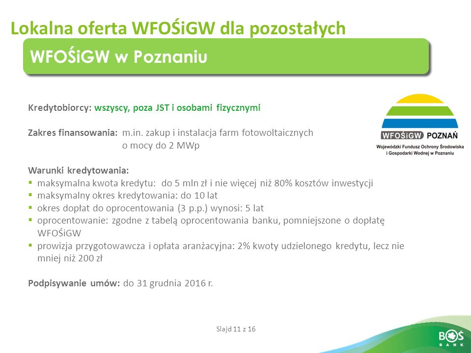 Slajd 11 z 16 Lokalna oferta WFOŚiGW dla pozostałych WFOŚiGW w Poznaniu Kredytobiorcy: wszyscy, poza JST i osobami fizycznymi Zakres finansowania: m.in.
