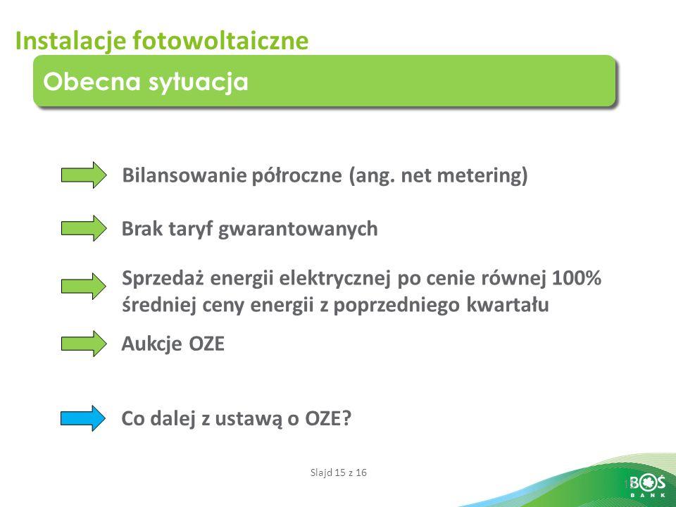 Slajd 15 z 16 15 Obecna sytuacja Instalacje fotowoltaiczne Bilansowanie półroczne (ang. net metering) Brak taryf gwarantowanych Sprzedaż energii elekt