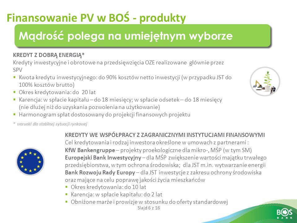 Slajd 6 z 16 Finansowanie PV w BOŚ - produkty Mądrość polega na umiejętnym wyborze KREDYT Z DOBRĄ ENERGIĄ* Kredyty inwestycyjne i obrotowe na przedsię