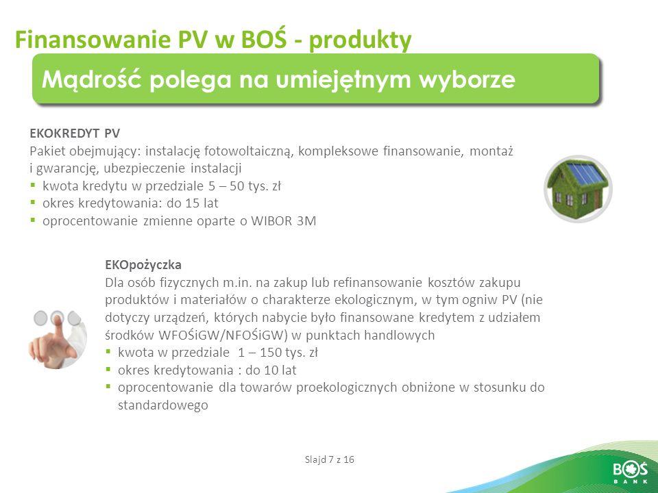 Slajd 7 z 16 Finansowanie PV w BOŚ - produkty Mądrość polega na umiejętnym wyborze EKOKREDYT PV Pakiet obejmujący: instalację fotowoltaiczną, kompleksowe finansowanie, montaż i gwarancję, ubezpieczenie instalacji  kwota kredytu w przedziale 5 – 50 tys.