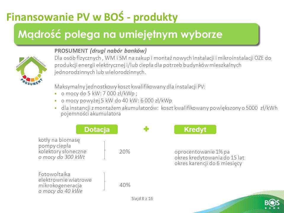 Slajd 8 z 16 Finansowanie PV w BOŚ - produkty Mądrość polega na umiejętnym wyborze PROSUMENT (drugi nabór banków) Dla osób fizycznych, WM i SM na zaku