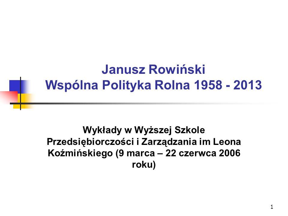 1 Janusz Rowiński Wspólna Polityka Rolna 1958 - 2013 Wykłady w Wyższej Szkole Przedsiębiorczości i Zarządzania im Leona Koźmińskiego (9 marca – 22 czerwca 2006 roku)