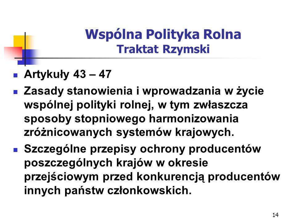 14 Wspólna Polityka Rolna Traktat Rzymski Artykuły 43 – 47 Zasady stanowienia i wprowadzania w życie wspólnej polityki rolnej, w tym zwłaszcza sposoby stopniowego harmonizowania zróżnicowanych systemów krajowych.