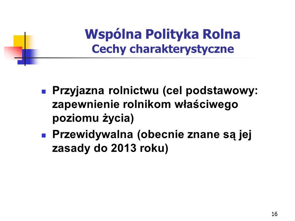 16 Wspólna Polityka Rolna Cechy charakterystyczne Przyjazna rolnictwu (cel podstawowy: zapewnienie rolnikom właściwego poziomu życia) Przewidywalna (obecnie znane są jej zasady do 2013 roku)