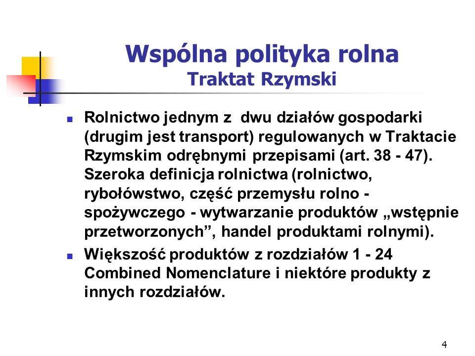 4 Wspólna polityka rolna Traktat Rzymski Rolnictwo jednym z dwu działów gospodarki (drugim jest transport) regulowanych w Traktacie Rzymskim odrębnymi przepisami (art.