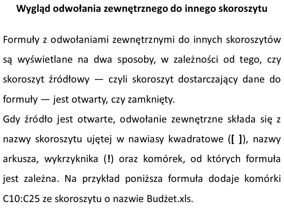=SUMA([Budżet.xlsx]Roczny!C10:C25) =SUMA( C:\Raporty\[Budżet.xlsx]Roczny !C10:C25) UWAGA : Jeśli nazwa innego arkusza lub skoroszytu zawiera znaki niealfabetyczne, tę nazwę (lub ścieżkę) należy ująć w znaki cudzysłowu pojedynczego.
