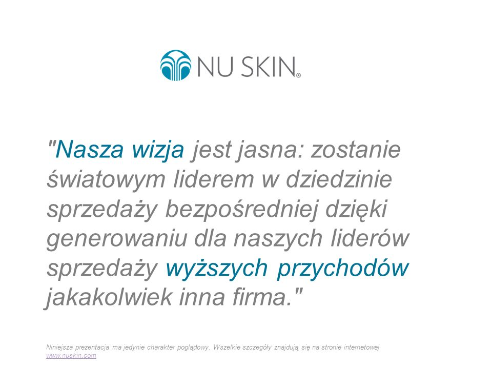 Powyższe materiały zostały przygotowane do użytku na rynkach krajów regionu EMEA, na których działa firma Nu Skin, z wyjątkiem Rosji i Ukrainy.