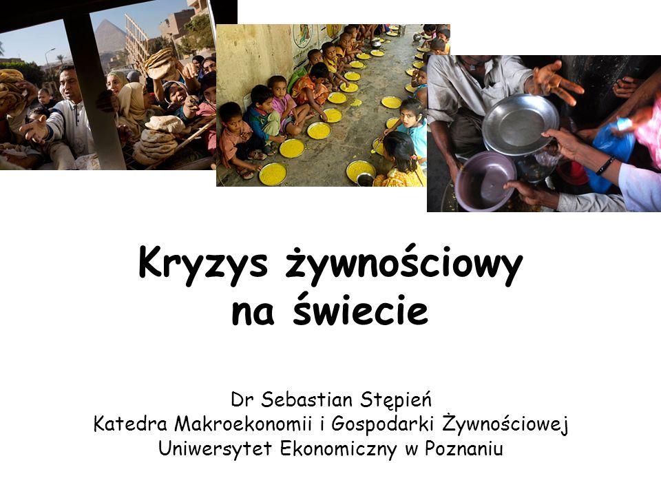 Kryzys żywnościowy na świecie Dr Sebastian Stępień Katedra Makroekonomii i Gospodarki Żywnościowej Uniwersytet Ekonomiczny w Poznaniu