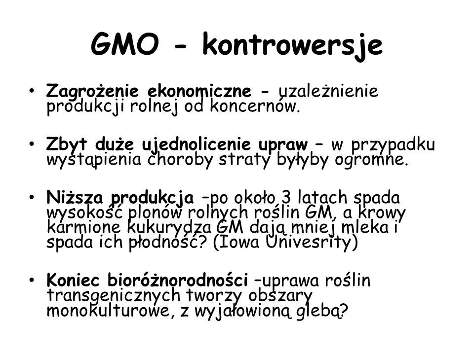 GMO - kontrowersje Zagrożenie ekonomiczne - uzależnienie produkcji rolnej od koncernów. Zbyt duże ujednolicenie upraw – w przypadku wystąpienia chorob
