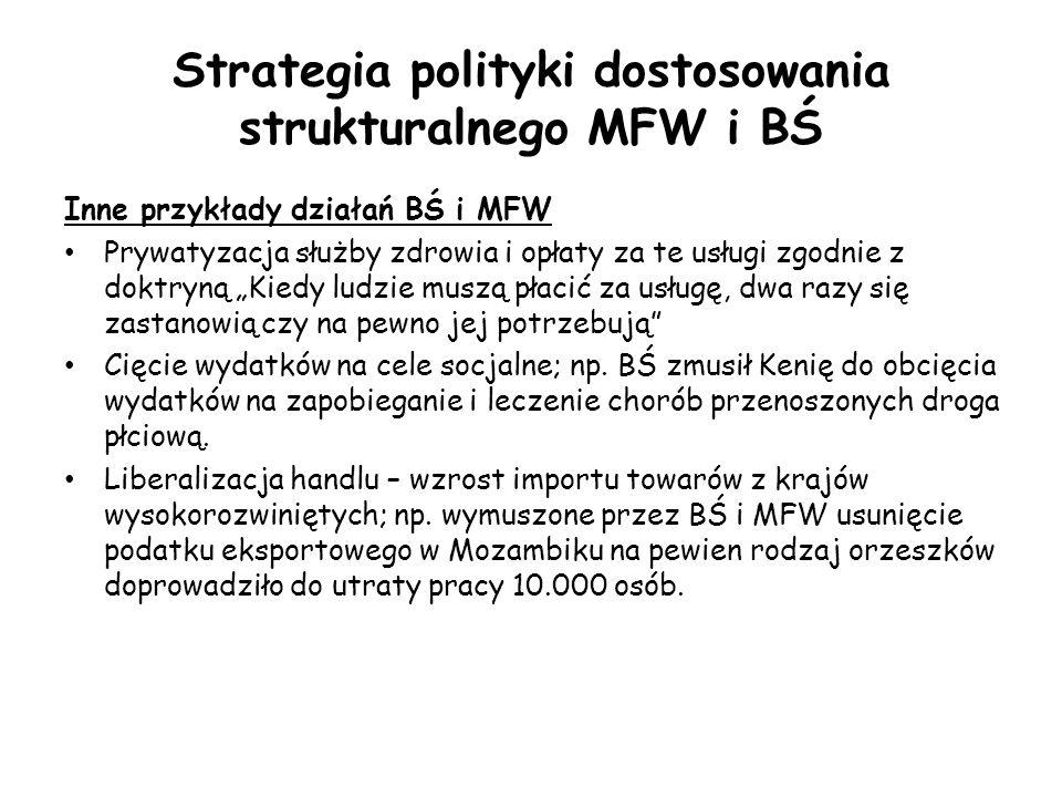 """Strategia polityki dostosowania strukturalnego MFW i BŚ Inne przykłady działań BŚ i MFW Prywatyzacja służby zdrowia i opłaty za te usługi zgodnie z doktryną """"Kiedy ludzie muszą płacić za usługę, dwa razy się zastanowią czy na pewno jej potrzebują Cięcie wydatków na cele socjalne; np."""