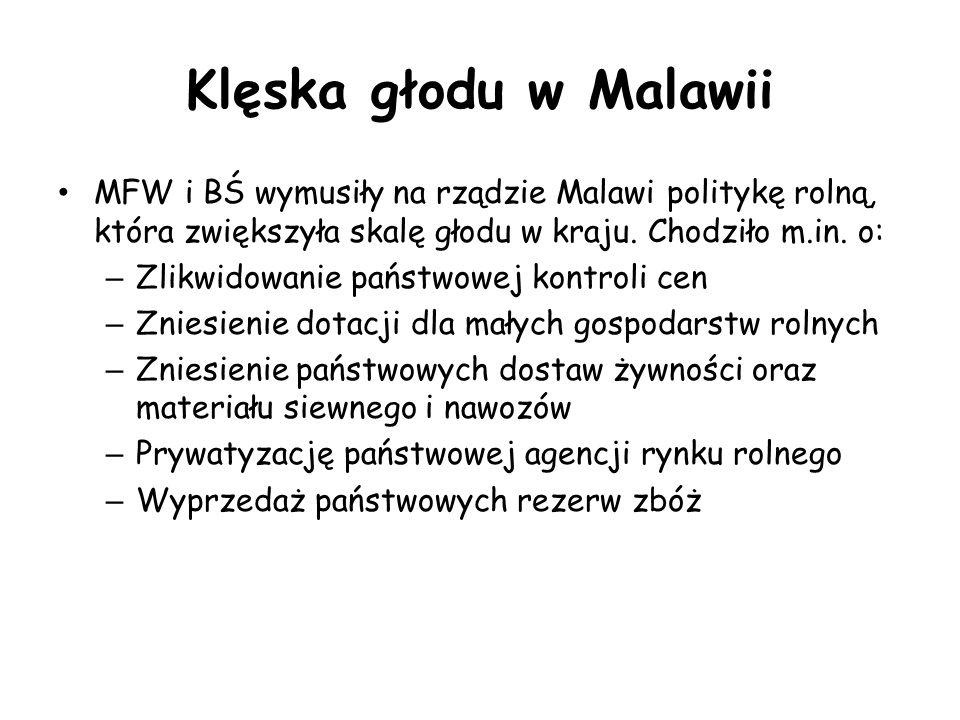 Klęska głodu w Malawii MFW i BŚ wymusiły na rządzie Malawi politykę rolną, która zwiększyła skalę głodu w kraju. Chodziło m.in. o: – Zlikwidowanie pań