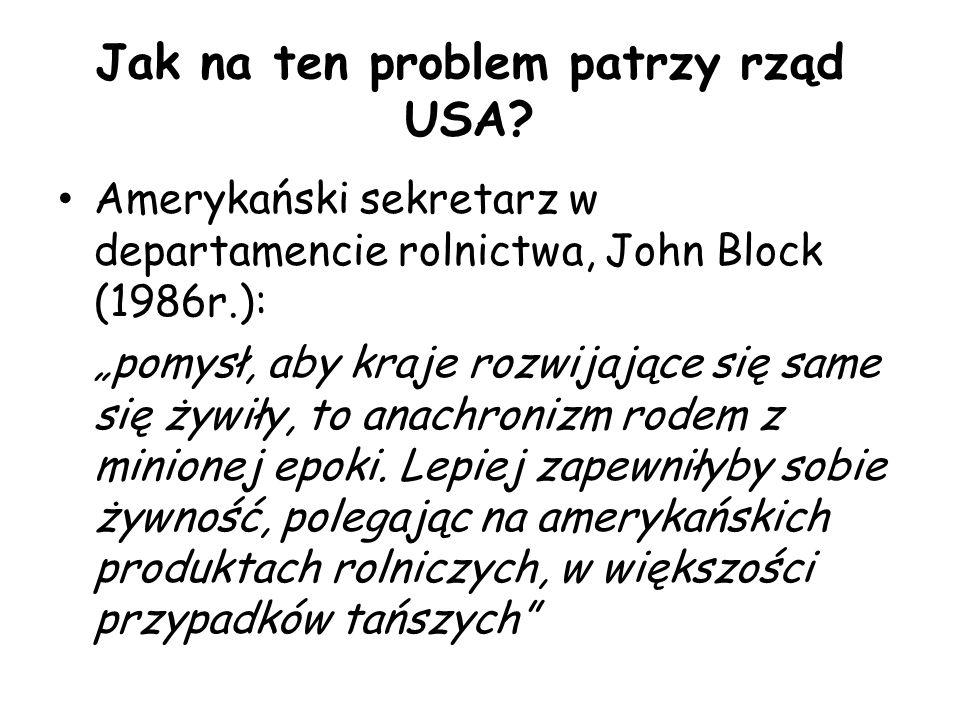 """Jak na ten problem patrzy rząd USA? Amerykański sekretarz w departamencie rolnictwa, John Block (1986r.): """"pomysł, aby kraje rozwijające się same się"""