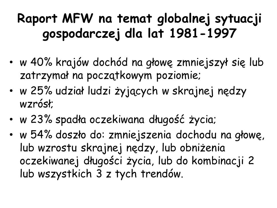 Raport MFW na temat globalnej sytuacji gospodarczej dla lat 1981-1997 w 40% krajów dochód na głowę zmniejszył się lub zatrzymał na początkowym poziomie; w 25% udział ludzi żyjących w skrajnej nędzy wzrósł; w 23% spadła oczekiwana długość życia; w 54% doszło do: zmniejszenia dochodu na głowę, lub wzrostu skrajnej nędzy, lub obniżenia oczekiwanej długości życia, lub do kombinacji 2 lub wszystkich 3 z tych trendów.