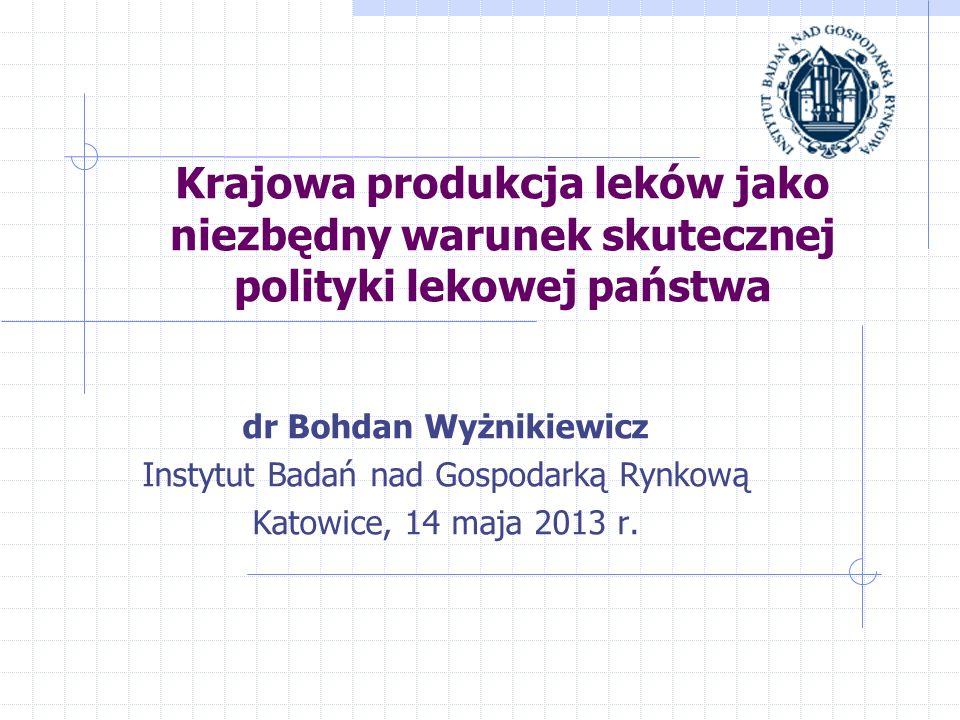 Krajowa produkcja leków jako niezbędny warunek skutecznej polityki lekowej państwa dr Bohdan Wyżnikiewicz Instytut Badań nad Gospodarką Rynkową Katowi