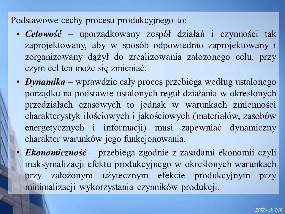 ZPU wyk. I/10 Podstawowe cechy procesu produkcyjnego to: CelowośćCelowość – uporządkowany zespół działań i czynności tak zaprojektowany, aby w sposób