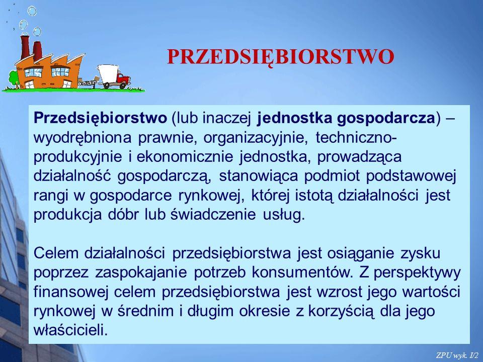 ZPU wyk. I/2 Przedsiębiorstwo (lub inaczej jednostka gospodarcza) – wyodrębniona prawnie, organizacyjnie, techniczno- produkcyjnie i ekonomicznie jedn