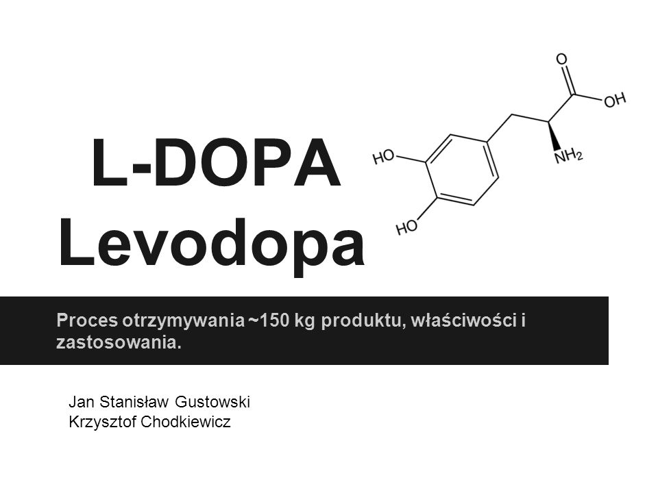 Zastosowanie L-DOPY L-DOPA (levodopa, L-3,4-dihydroksyfenyloalanina) Prekursor Dopaminy, podnosi jej poziom w mózgu.