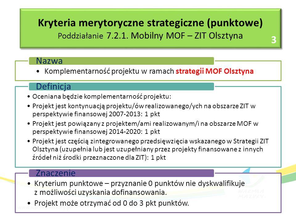 Komplementarność projektu w ramach strategii MOF Olsztyna Nazwa Oceniana będzie komplementarność projektu: Projekt jest kontynuacją projektu/ów realizowanego/ych na obszarze ZIT w perspektywie finansowej 2007-2013: 1 pkt Projekt jest powiązany z projektem/ami realizowanym/i na obszarze MOF w perspektywie finansowej 2014-2020: 1 pkt Projekt jest częścią zintegrowanego przedsięwzięcia wskazanego w Strategii ZIT Olsztyna (uzupełnia lub jest uzupełniany przez projekty finansowane z innych źródeł niż środki przeznaczone dla ZIT): 1 pkt Definicja Kryterium punktowe – przyznanie 0 punktów nie dyskwalifikuje z możliwości uzyskania dofinansowania.