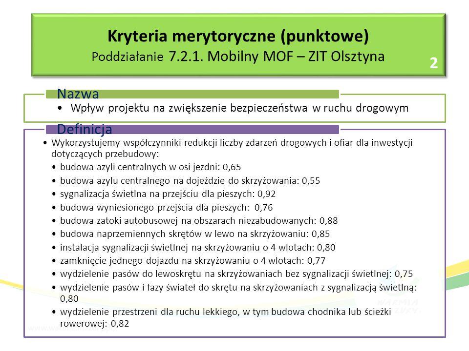 Wpływ projektu na zwiększenie bezpieczeństwa w ruchu drogowym Nazwa Wykorzystujemy współczynniki redukcji liczby zdarzeń drogowych i ofiar dla inwestycji dotyczących przebudowy: budowa azyli centralnych w osi jezdni: 0,65 budowa azylu centralnego na dojeździe do skrzyżowania: 0,55 sygnalizacja świetlna na przejściu dla pieszych: 0,92 budowa wyniesionego przejścia dla pieszych: 0,76 budowa zatoki autobusowej na obszarach niezabudowanych: 0,88 budowa naprzemiennych skrętów w lewo na skrzyżowaniu: 0,85 instalacja sygnalizacji świetlnej na skrzyżowaniu o 4 wlotach: 0,80 zamknięcie jednego dojazdu na skrzyżowaniu o 4 wlotach: 0,77 wydzielenie pasów do lewoskrętu na skrzyżowaniach bez sygnalizacji świetlnej: 0,75 wydzielenie pasów i fazy świateł do skrętu na skrzyżowaniach z sygnalizacją świetlną: 0,80 wydzielenie przestrzeni dla ruchu lekkiego, w tym budowa chodnika lub ścieżki rowerowej: 0,82 Definicja Kryteria merytoryczne (punktowe) Poddziałanie 7.2.1.