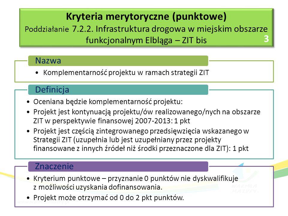 Komplementarność projektu w ramach strategii ZIT Nazwa Oceniana będzie komplementarność projektu: Projekt jest kontynuacją projektu/ów realizowanego/nych na obszarze ZIT w perspektywie finansowej 2007-2013: 1 pkt Projekt jest częścią zintegrowanego przedsięwzięcia wskazanego w Strategii ZIT (uzupełnia lub jest uzupełniany przez projekty finansowane z innych źródeł niż środki przeznaczone dla ZIT): 1 pkt Definicja Kryterium punktowe – przyznanie 0 punktów nie dyskwalifikuje z możliwości uzyskania dofinansowania.