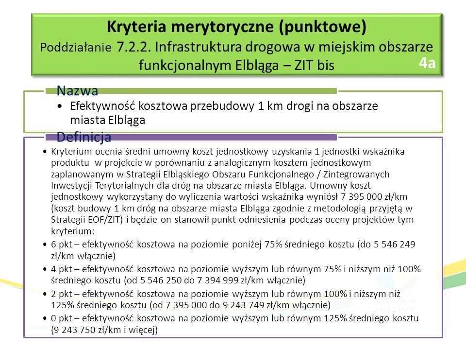 Efektywność kosztowa przebudowy 1 km drogi na obszarze miasta Elbląga Nazwa Kryterium ocenia średni umowny koszt jednostkowy uzyskania 1 jednostki wskaźnika produktu w projekcie w porównaniu z analogicznym kosztem jednostkowym zaplanowanym w Strategii Elbląskiego Obszaru Funkcjonalnego / Zintegrowanych Inwestycji Terytorialnych dla dróg na obszarze miasta Elbląga.