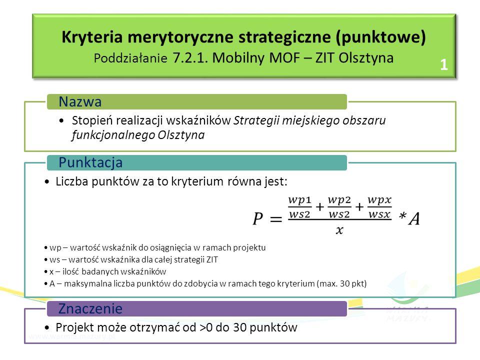 Stopień realizacji wskaźników Strategii miejskiego obszaru funkcjonalnego Olsztyna Nazwa Liczba punktów za to kryterium równa jest: wp – wartość wskaźnik do osiągnięcia w ramach projektu ws – wartość wskaźnika dla całej strategii ZIT x – ilość badanych wskaźników A – maksymalna liczba punktów do zdobycia w ramach tego kryterium (max.