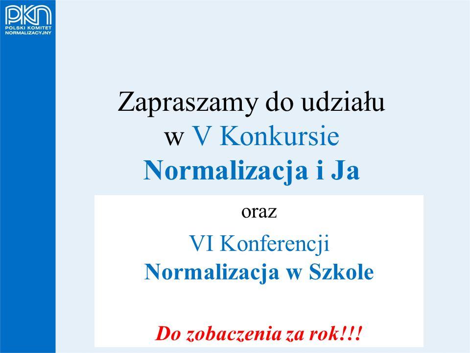 POLSKI KOMITET NORMALIZACYJNY Zapraszamy do udziału w V Konkursie Normalizacja i Ja oraz VI Konferencji Normalizacja w Szkole Do zobaczenia za rok!!!