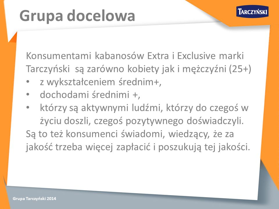 Grupa Tarczyński 2014 Konsumentami kabanosów Extra i Exclusive marki Tarczyński są zarówno kobiety jak i mężczyźni (25+) z wykształceniem średnim+, dochodami średnimi +, którzy są aktywnymi ludźmi, którzy do czegoś w życiu doszli, czegoś pozytywnego doświadczyli.