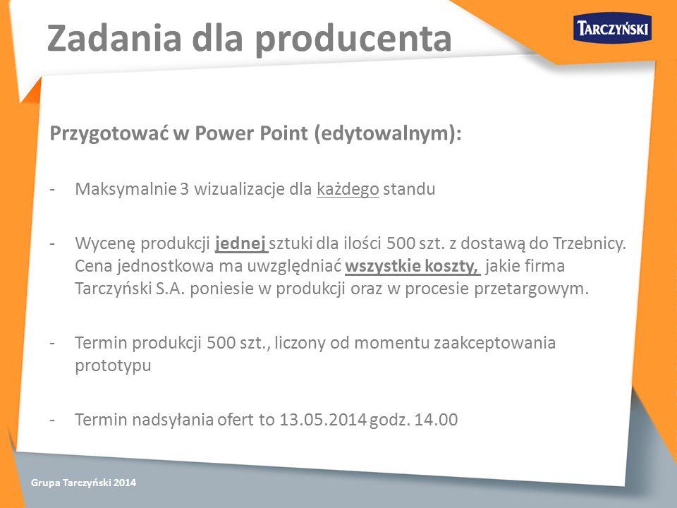 Grupa Tarczyński 2014 Zadania dla producenta Przygotować w Power Point (edytowalnym): -Maksymalnie 3 wizualizacje dla każdego standu -Wycenę produkcji jednej sztuki dla ilości 500 szt.