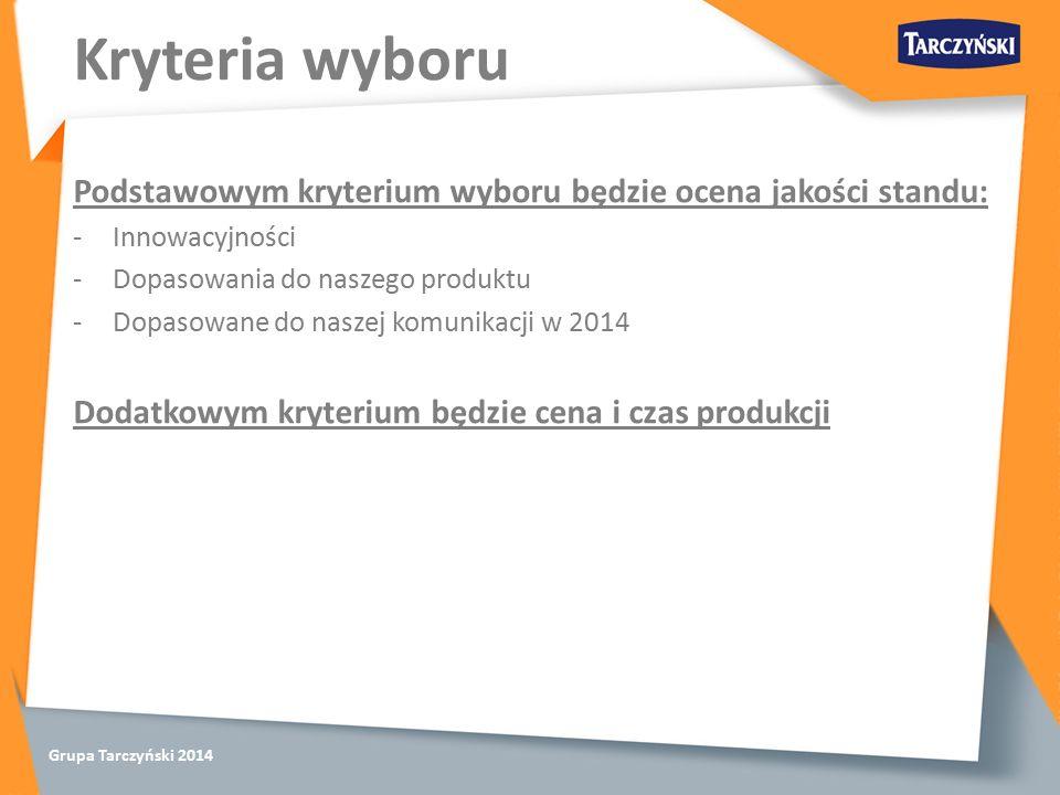 Grupa Tarczyński 2014 Kryteria wyboru Podstawowym kryterium wyboru będzie ocena jakości standu: -Innowacyjności -Dopasowania do naszego produktu -Dopasowane do naszej komunikacji w 2014 Dodatkowym kryterium będzie cena i czas produkcji