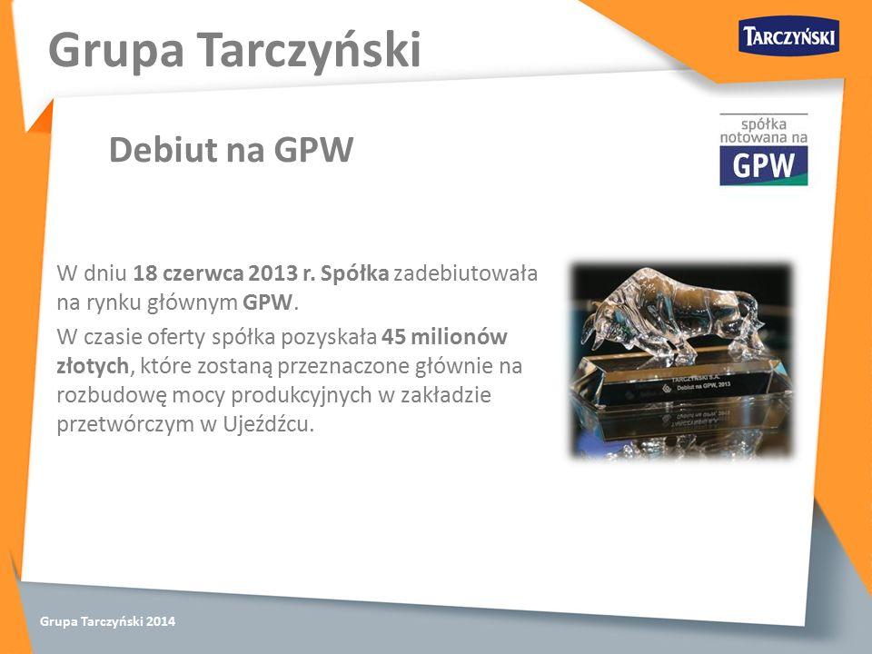 Grupa Tarczyński 2014 W dniu 18 czerwca 2013 r. Spółka zadebiutowała na rynku głównym GPW.