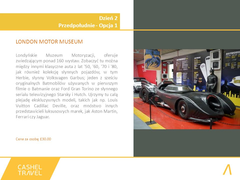 Dzień 2 Przedpołudnie - Opcja 1 LONDON MOTOR MUSEUM Londyńskie Muzeum Motoryzacji, oferuje zwiedzającym ponad 160 wystaw. Zobaczyć tu można między inn