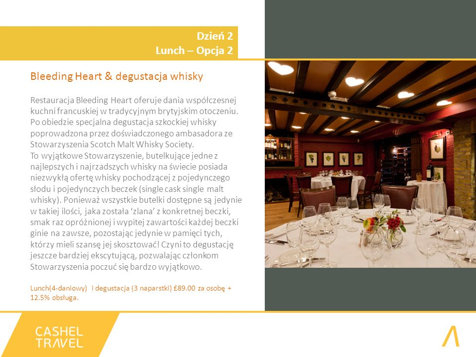 Dzień 2 Lunch – Opcja 2 Bleeding Heart & degustacja whisky Restauracja Bleeding Heart oferuje dania współczesnej kuchni francuskiej w tradycyjnym brytyjskim otoczeniu.