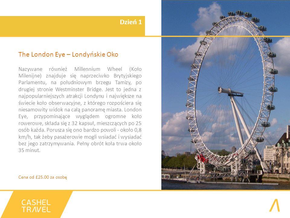 Dzień 1 The London Eye – Londyńskie Oko Nazywane również Millennium Wheel (Koło Milenijne) znajduje się naprzeciwko Brytyjskiego Parlamentu, na południowym brzegu Tamizy, po drugiej stronie Westminster Bridge.