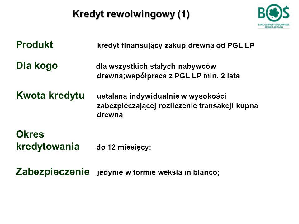 Kredyt rewolwingowy (1) Produkt kredyt finansujący zakup drewna od PGL LP Dla kogo dla wszystkich stałych nabywców drewna;współpraca z PGL LP min. 2 l