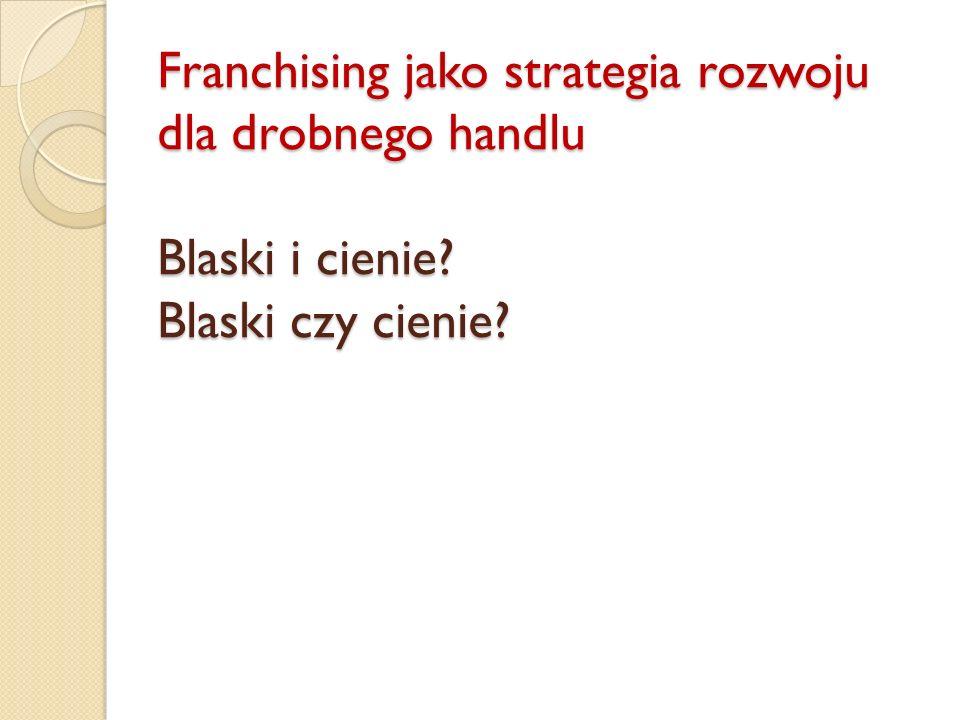 Franchising jako strategia rozwoju dla drobnego handlu Blaski i cienie Blaski czy cienie