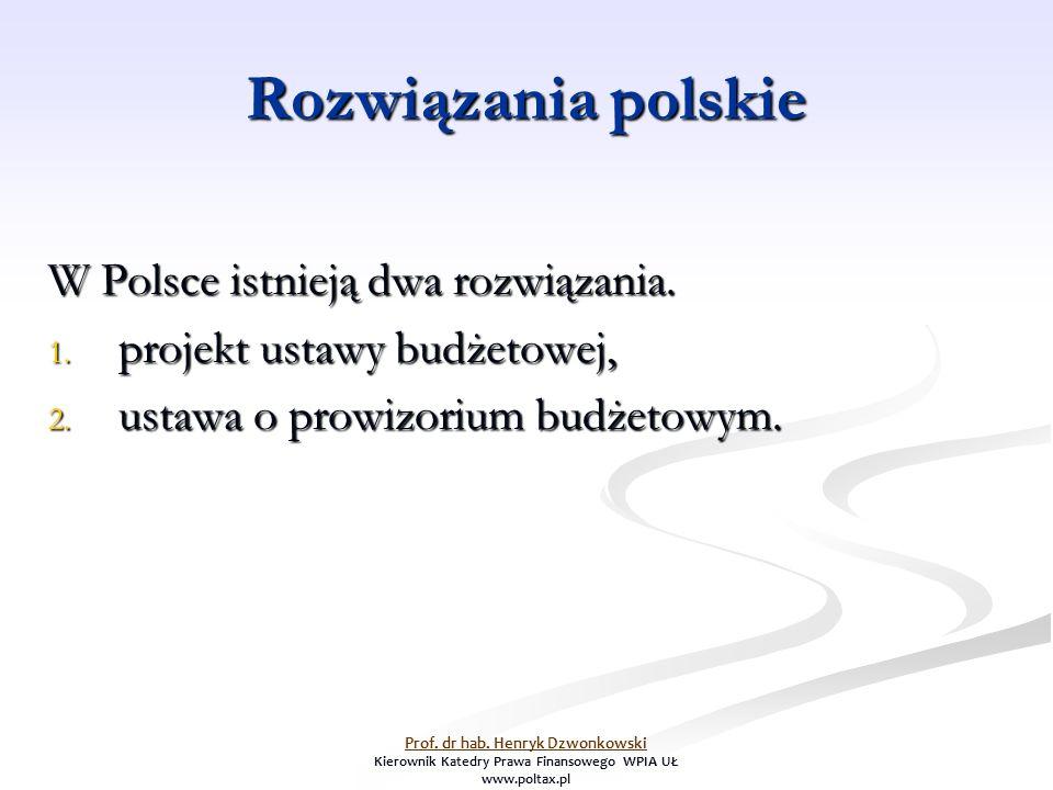 Rozwiązania polskie W Polsce istnieją dwa rozwiązania. 1. projekt ustawy budżetowej, 2. ustawa o prowizorium budżetowym. Prof. dr hab. Henryk Dzwonkow