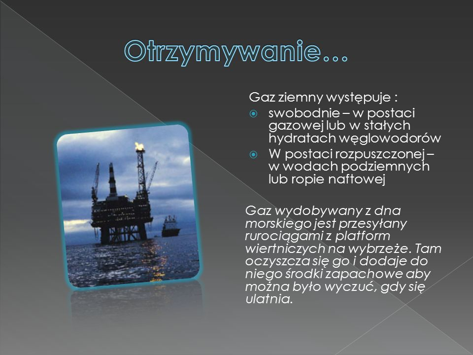 Gaz ziemny występuje :  swobodnie – w postaci gazowej lub w stałych hydratach węglowodorów  W postaci rozpuszczonej – w wodach podziemnych lub ropie naftowej Gaz wydobywany z dna morskiego jest przesyłany rurociągami z platform wiertniczych na wybrzeże.
