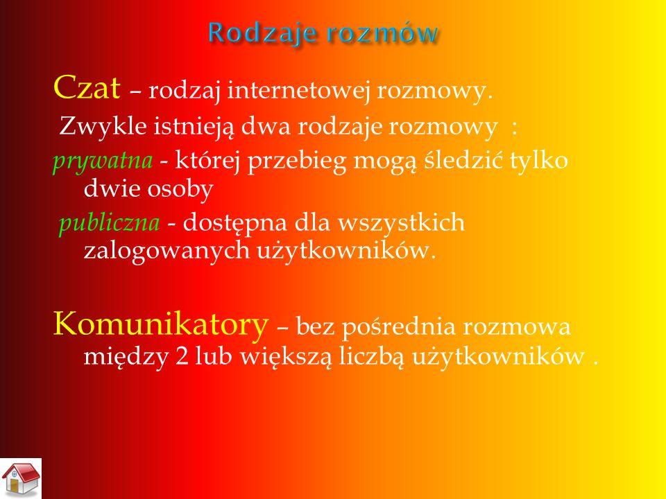 Czat – rodzaj internetowej rozmowy. Zwykle istnieją dwa rodzaje rozmowy : prywatna - której przebieg mogą śledzić tylko dwie osoby publiczna - dostępn