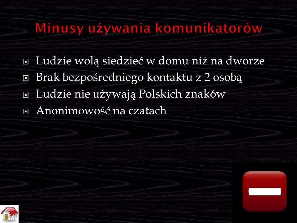  Ludzie wolą siedzieć w domu niż na dworze  Brak bezpośredniego kontaktu z 2 osobą  Ludzie nie używają Polskich znaków  Anonimowość na czatach