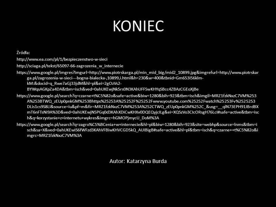 KONIEC Źródła: http://www.ea.com/pl/1/bezpieczenstwo-w-sieci http://sciaga.pl/tekst/65097-66-zagrozenia_w_internecie https://www.google.pl/imgres?imgu