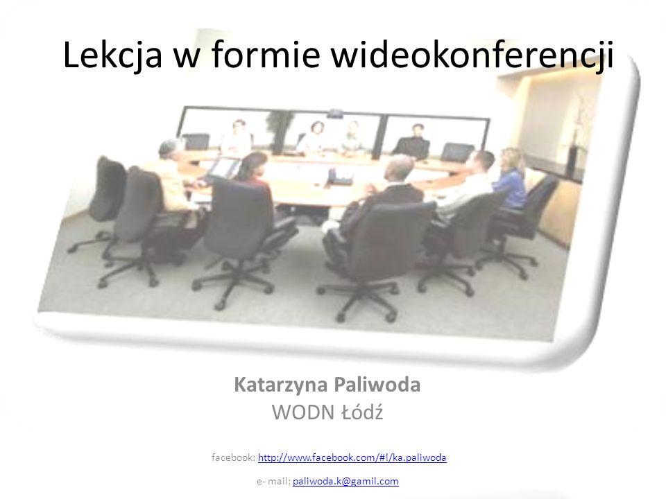 Lekcja w formie wideokonferencji Katarzyna Paliwoda WODN Łódź facebook: http://www.facebook.com/#!/ka.paliwodahttp://www.facebook.com/#!/ka.paliwoda e- mail: paliwoda.k@gamil.compaliwoda.k@gamil.com