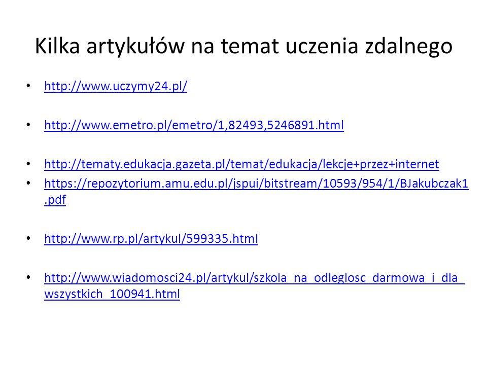 Kilka artykułów na temat uczenia zdalnego http://www.uczymy24.pl/ http://www.emetro.pl/emetro/1,82493,5246891.html http://tematy.edukacja.gazeta.pl/temat/edukacja/lekcje+przez+internet https://repozytorium.amu.edu.pl/jspui/bitstream/10593/954/1/BJakubczak1.pdf https://repozytorium.amu.edu.pl/jspui/bitstream/10593/954/1/BJakubczak1.pdf http://www.rp.pl/artykul/599335.html http://www.wiadomosci24.pl/artykul/szkola_na_odleglosc_darmowa_i_dla_ wszystkich_100941.html http://www.wiadomosci24.pl/artykul/szkola_na_odleglosc_darmowa_i_dla_ wszystkich_100941.html