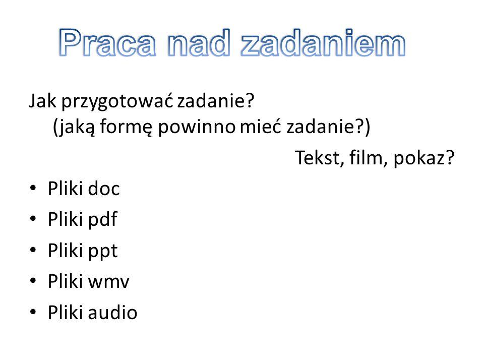 Jak przygotować zadanie? (jaką formę powinno mieć zadanie?) Tekst, film, pokaz? Pliki doc Pliki pdf Pliki ppt Pliki wmv Pliki audio