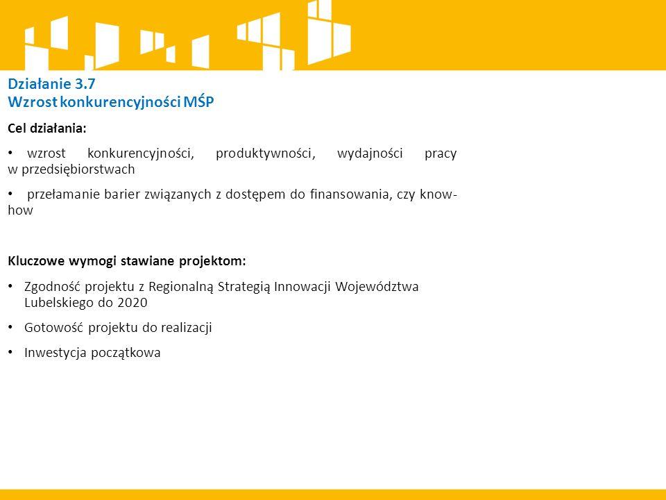 Cel działania: wzrost konkurencyjności, produktywności, wydajności pracy w przedsiębiorstwach przełamanie barier związanych z dostępem do finansowania, czy know- how Kluczowe wymogi stawiane projektom: Zgodność projektu z Regionalną Strategią Innowacji Województwa Lubelskiego do 2020 Gotowość projektu do realizacji Inwestycja początkowa