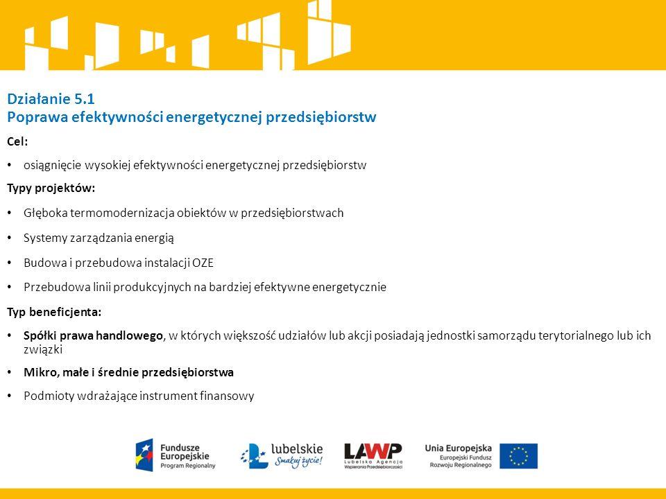 Działanie 5.1 Poprawa efektywności energetycznej przedsiębiorstw Cel: osiągnięcie wysokiej efektywności energetycznej przedsiębiorstw Typy projektów: Głęboka termomodernizacja obiektów w przedsiębiorstwach Systemy zarządzania energią Budowa i przebudowa instalacji OZE Przebudowa linii produkcyjnych na bardziej efektywne energetycznie Typ beneficjenta: Spółki prawa handlowego, w których większość udziałów lub akcji posiadają jednostki samorządu terytorialnego lub ich związki Mikro, małe i średnie przedsiębiorstwa Podmioty wdrażające instrument finansowy