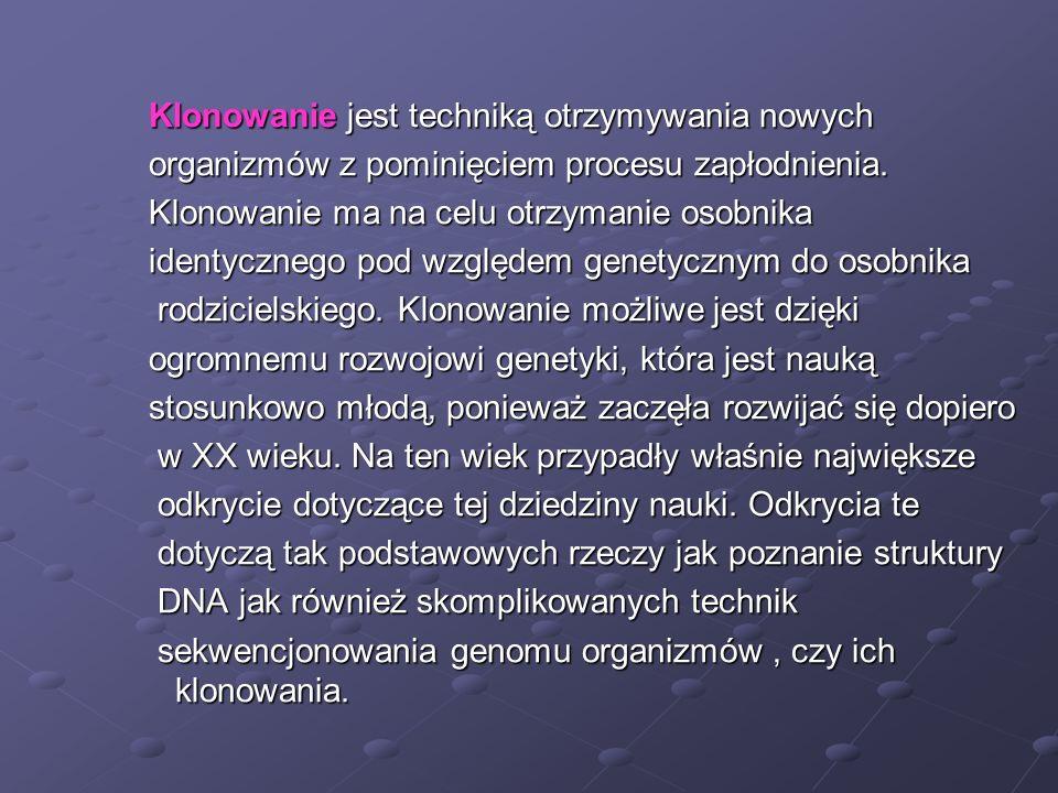 Klonowanie jest techniką otrzymywania nowych organizmów z pominięciem procesu zapłodnienia. Klonowanie ma na celu otrzymanie osobnika identycznego pod
