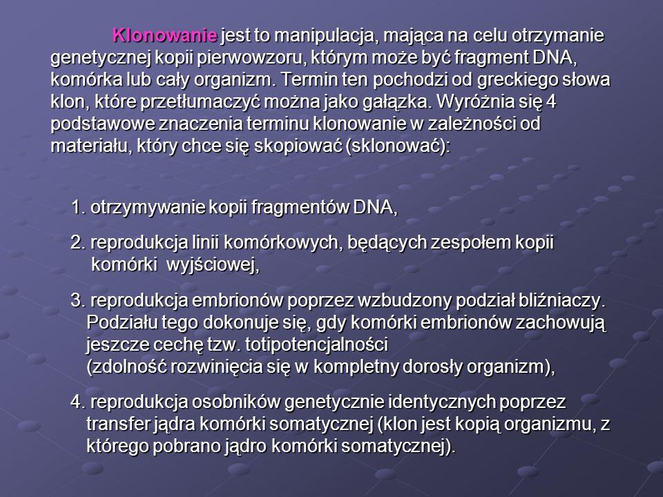 Klonowanie jest to manipulacja, mająca na celu otrzymanie genetycznej kopii pierwowzoru, którym może być fragment DNA, genetycznej kopii pierwowzoru,