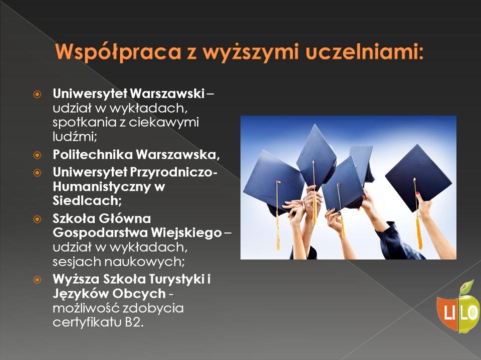  Uniwersytet Warszawski – udział w wykładach, spotkania z ciekawymi ludźmi;  Politechnika Warszawska,  Uniwersytet Przyrodniczo- Humanistyczny w Siedlcach;  Szkoła Główna Gospodarstwa Wiejskiego – udział w wykładach, sesjach naukowych;  Wyższa Szkoła Turystyki i Języków Obcych - możliwość zdobycia certyfikatu B2.