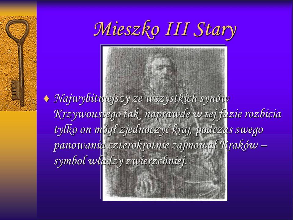 Mieszko III Stary  Najwybitniejszy ze wszystkich synów Krzywoustego tak naprawdę w tej fazie rozbicia tylko on mógł zjednoczyć kraj, podczas swego panowania czterokrotnie zajmował Kraków – symbol władzy zwierzchniej.